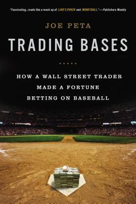 Trading Bases: How a Wall Street Trader Made a Fortune Betting on Baseball  by  Joe Peta