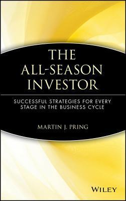 The All-Season Investor: Successful Strategies for Every Stage in the Business Cycle Martin J Pring