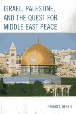 Israel, Palestine, and the Quest for Middle East Peace  by  Dennis J. Deeb  II