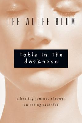 Table in the Darkness: A Healing Journey Through an Eating Disorder  by  Lee Wolfe Blum