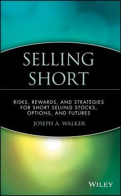 Selling Short: Risks, Rewards, and Strategies for Short Selling Stocks, Options, and Futures  by  Joseph A. Walker
