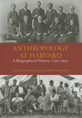 Anthropology at Harvard: A Biographical History, 1790-1940  by  David L. Browman