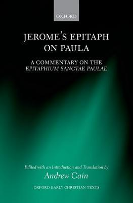 Jeromes Epitaph on Paula: A Commentary on the Epitaphium Sanctae Paulae with an Introduction, Text, and Translation Andrew Cain