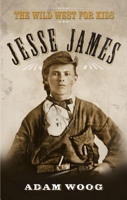 Jesse James: The Wild West for Kids  by  Adam Woog