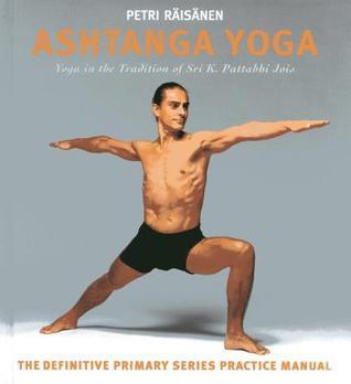 Ashtanga Yoga: The Yoga Tradition of Sri K. Pattabhi Jois: The Definitive Primary Series Practice Manual  by  Petri Räisänen