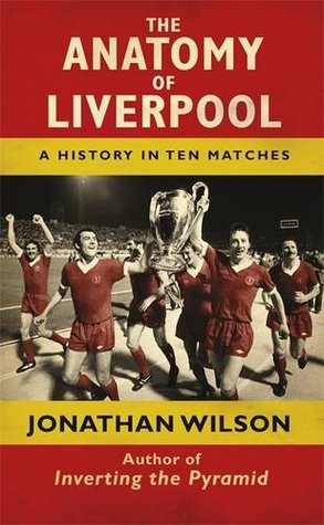 The Anatomy of Liverpool A History in Ten Matches Jonathan  Wilson