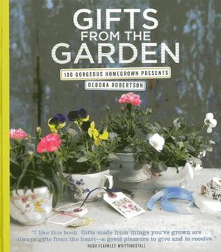 Gifts from the Garden: 100 Gorgeous Homegrown Presents Debora Robertson