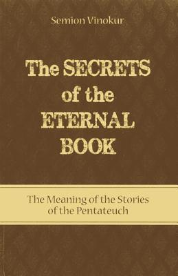 Secrets of the Eternal Book: The Meaning of the Stories of the Pentateuch Semion Vinokur
