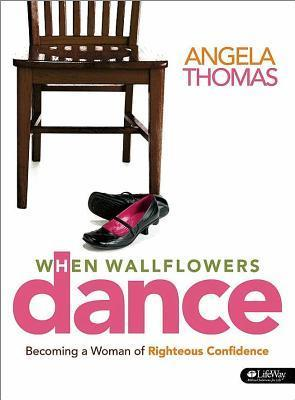 When Wallflowers Dance Leader Kit: Becoming a Woman of Righteous Confidence Angela Thomas