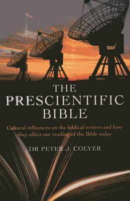 The Prescientific Bible: Cultural Influences on the Biblical Writers and How They Affect Our Reading of the Bible Today Peter J. Coyler