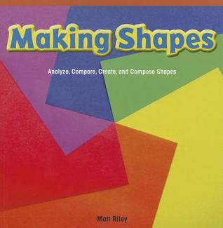 Making Shapes: Analyze, Compare, Create, and Compose Shapes Matt Riley