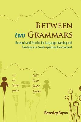 Between Two Grammars: Research and Practice for Language Learning and Teaching in a Creole-Speaking Environment Beverley Bryan