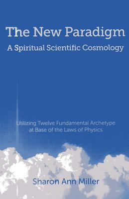 The New Paradigm - A Spiritual Scientific Cosmology: Utilizing Twelve Fundamental Archetype at Base of the Laws of Physics  by  Sharon Miller