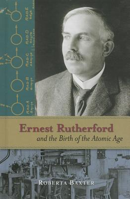 Ernest Rutherford and the Birth of the Atomic Age  by  Roberta Baxter