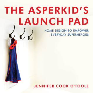 The Asperkids Launch Pad: Home Design to Empower Everyday Superheroes  by  Jennifer Cook OToole