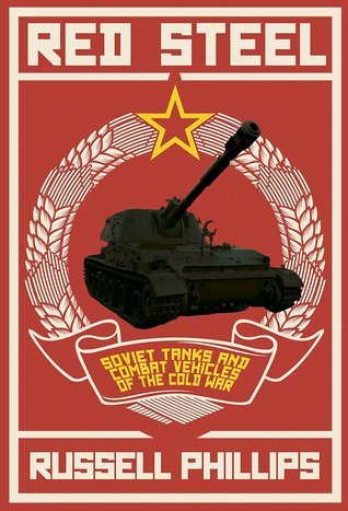 Red Steel: Soviet Tanks and Combat Vehicles of the Cold War  by  Russell Phillips