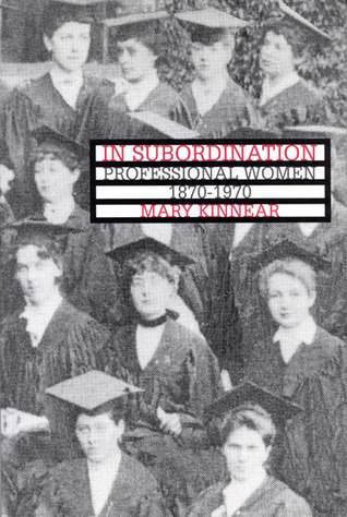 In Subordination: Professional Women, 1870-1970 Mary Kinnear