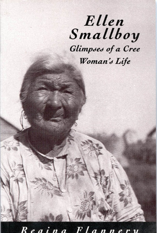 Ellen Smallboy: Glimpses of a Cree Womans Life  by  Regina Flannery