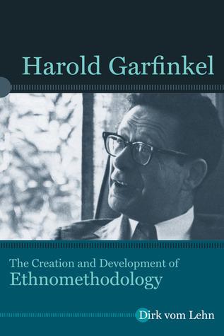 Harold Garfinkel: The Creation and Development of Ethnomethodology Dirk vom Lehn
