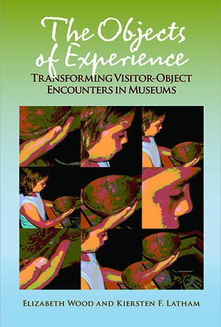 The Objects of Experience: Transforming Visitor-Object Encounters in Museums Elizabeth Wood