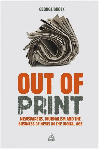 Out of Print: Newspapers, Journalism and the Business of News in the Digital Age George Brock