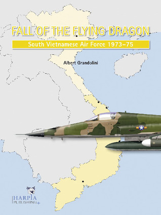 Fall of the Flying Dragon: South Vietnamese Air Force 1973-75 Albert Grandolini