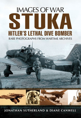 Stuka: Hitlers Lethal Dive Bomber - Rare Photographs from Wartime Archives  by  Alistair Smith