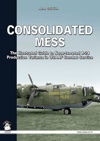 Consolidated Mess: The Illustrated Guide to Nose-turreted B-24 Production Variants in USAAF Combat Service Alan Griffith