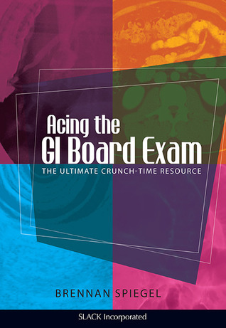 Acing The GI Board Exam: The Ultimate Crunch-Time Resource Brennan Spiegel