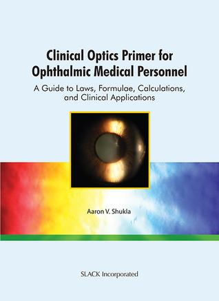 Clinical Optics Primer for Ophthalmic Medical Personnel: A Guide to Laws, Formulae, Calculations, and Clinical Applications  by  Aaron V. Shukla