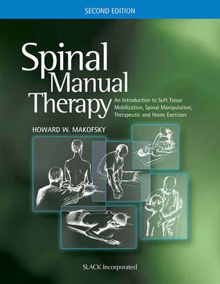Spinal Manual Therapy: An Introduction to Soft Tissue Mobilization, Spinal Manipulation, Therapeutic and Home Exercises, Second Edition  by  Howard Makofsky