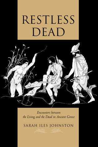 Restless Dead: Encounters between the Living and the Dead in Ancient Greece  by  Sarah Iles Johnston
