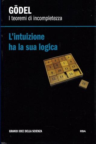 Lintuizione ha la sua logica. Gödel: i teoremi di incompletezza  by  Gustavo Ernesto Piñeiro