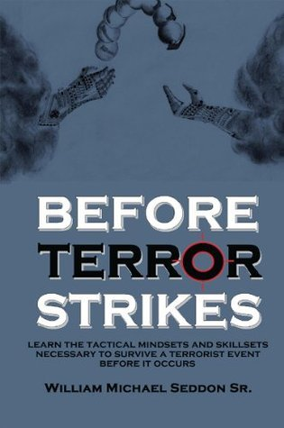 Before Terror Strikes: Learn the Tactical Mindsets and Skillsets Necessary to Survive a Terrorist Event Before It Occurs William Michael Seddon Sr.