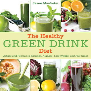 The Healthy Green Drink Diet : Advice and Recipes to Energize, Alkalize, Lose Weight, and Feel Great  by  Jason Manheim