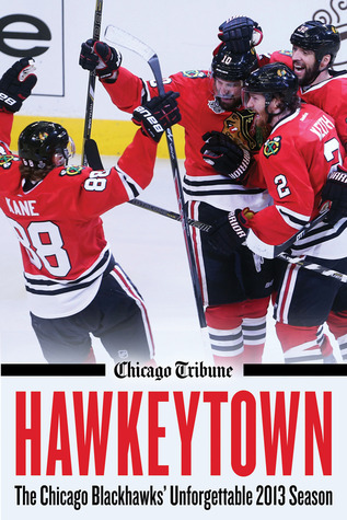 Hawkeytown The Chicago Blackhawks Unforgettable 2013 Season  by  Chicago Tribune