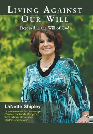 Living Against Our Will: Rescued in the Will of God Lanette Shipley