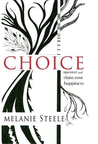 Choice: Uncover and Claim Your Happiness  by  Melanie Steele