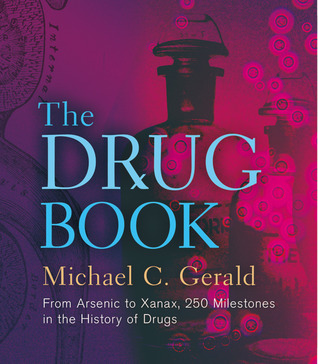 The Drug Book: From Arsenic to Xanax, 250 Milestones in the History of Drugs Michael C. Gerald