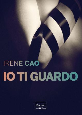 Io ti guardo (La prima trilogia erotica italiana #1)  by  Irene Cao