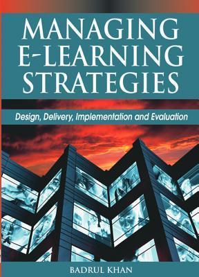 Managing E-Learning Strategies: Design, Delivery, Implementation and Evaluation Badrul Huda Khan