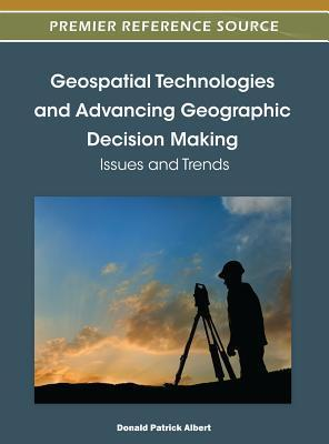 Geospatial Technologies and Advancing Geographic Decision Making: Issues and Trends  by  Donald Patrick Albert