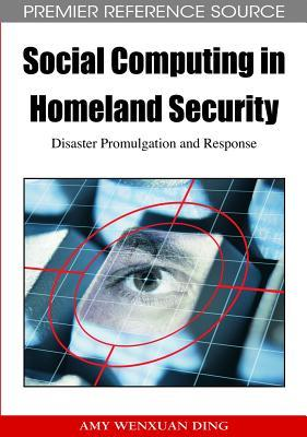Social Computing In Homeland Security: Disaster Promulgation And Response  by  Amy Wenxuan Ding