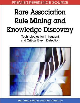 Rare Association Rule Mining and Knowledge Discovery: Technologies for Infrequent and Critical Event Detection  by  Yun Sing Koh