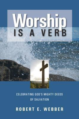 Worship is a Verb: Eight Principles for Transforming Worship  by  Robert E. Webber