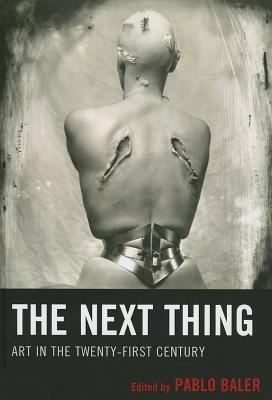 The Next Thing: Art in the Twenty-First Century  by  Pablo Baler