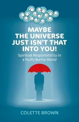 Maybe the Universe Just Isnt That Into You!: Spiritual Responsibility in a Fluffy Bunny World Colette Brown