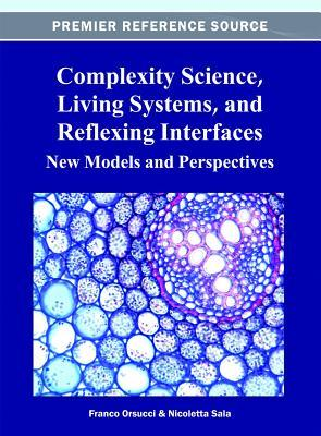 Complexity Science, Living Systems, and Reflexing Interfaces: New Models and Perspectives  by  Franco Orsucci