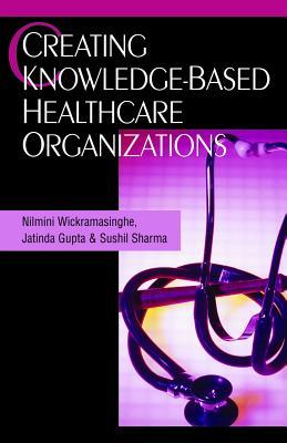 Creating Knowledge-Based Healthcare Organizations Nilmini Wickramasinghe