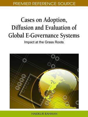 Cases on Adoption, Diffusion and Evaluation of Global E-Governance Systems: Impact at the Grass Roots  by  Hakikur Rahman